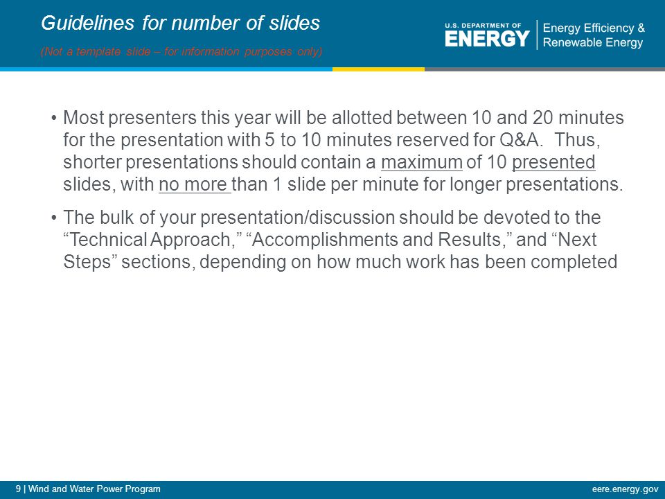 9 | Wind and Water Power Programeere.energy.gov Guidelines for number of slides (Not a template slide – for information purposes only) Most presenters this year will be allotted between 10 and 20 minutes for the presentation with 5 to 10 minutes reserved for Q&A.