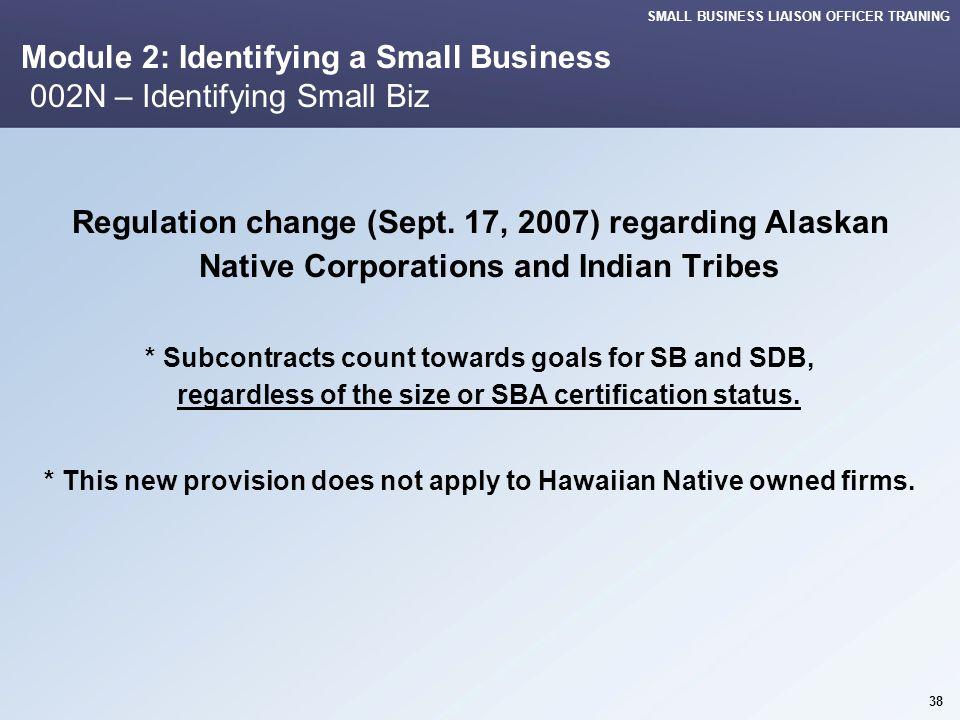 SMALL BUSINESS LIAISON OFFICER TRAINING 38 Module 2: Identifying a Small Business 002N – Identifying Small Biz Regulation change (Sept. 17, 2007) rega