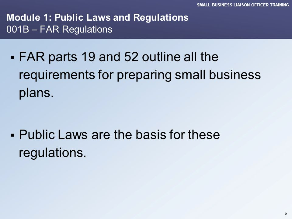 SMALL BUSINESS LIAISON OFFICER TRAINING Module 1: Public Laws and Regulations 001C – FAR Regulations The percentage goals set by Public Laws are: Small Business (SB) 23% Small Disadvantaged Business (SDB) 5% Alaska Native Corp.