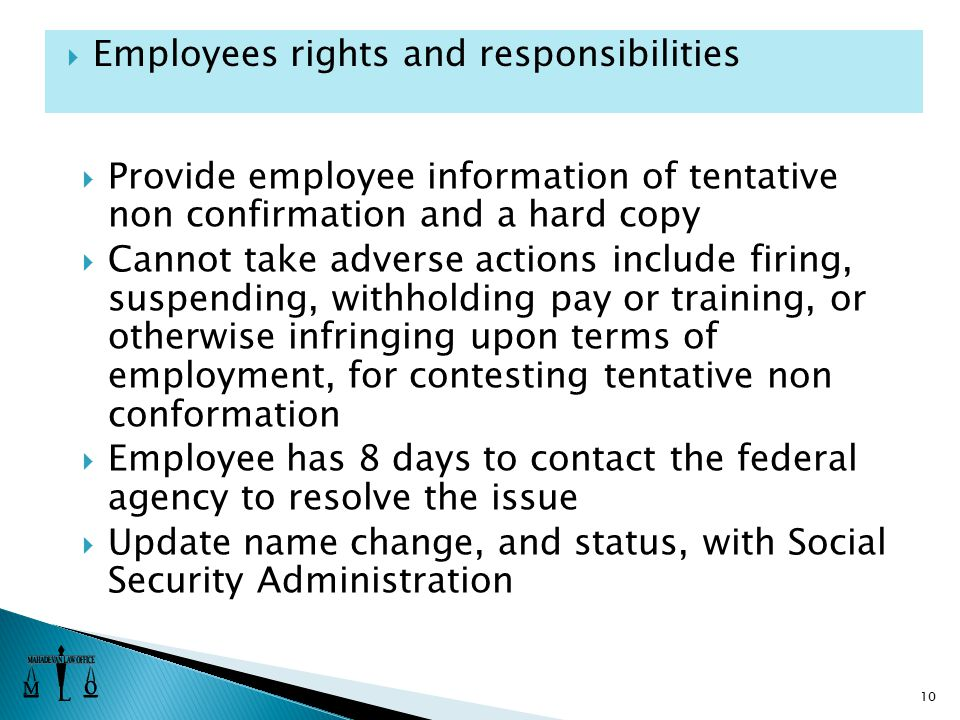 Provide employee information of tentative non confirmation and a hard copy  Cannot take adverse actions include firing, suspending, withholding pay or training, or otherwise infringing upon terms of employment, for contesting tentative non conformation  Employee has 8 days to contact the federal agency to resolve the issue  Update name change, and status, with Social Security Administration 10  Employees rights and responsibilities