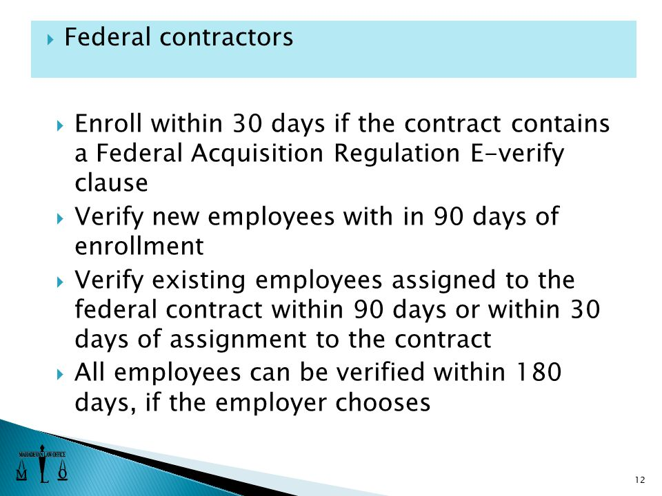  Enroll within 30 days if the contract contains a Federal Acquisition Regulation E-verify clause  Verify new employees with in 90 days of enrollment  Verify existing employees assigned to the federal contract within 90 days or within 30 days of assignment to the contract  All employees can be verified within 180 days, if the employer chooses 12  Federal contractors