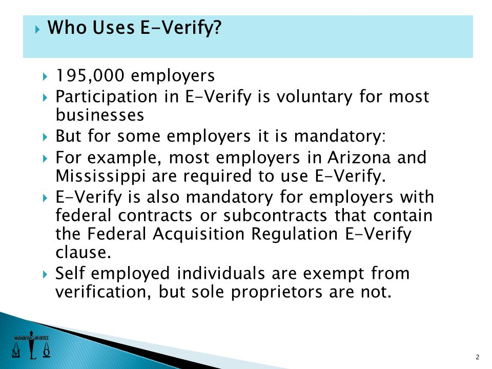 195,000 employers  Participation in E-Verify is voluntary for most businesses  But for some employers it is mandatory:  For example, most employers in Arizona and Mississippi are required to use E-Verify.