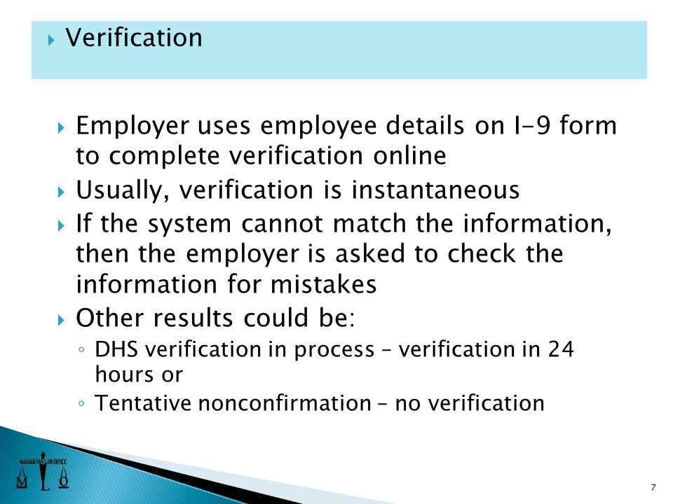  Employer uses employee details on I-9 form to complete verification online  Usually, verification is instantaneous  If the system cannot match the information, then the employer is asked to check the information for mistakes  Other results could be: ◦ DHS verification in process – verification in 24 hours or ◦ Tentative nonconfirmation – no verification 7  Verification