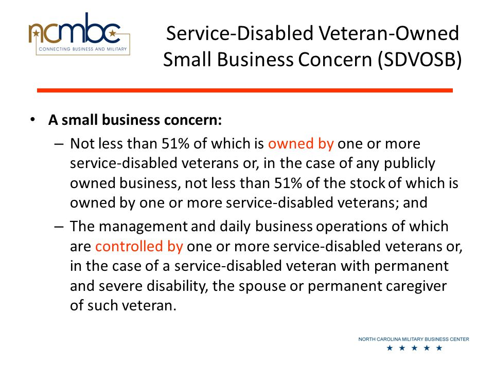 Service-Disabled Veteran-Owned Small Business Concern (SDVOSB) A small business concern: – Not less than 51% of which is owned by one or more service-disabled veterans or, in the case of any publicly owned business, not less than 51% of the stock of which is owned by one or more service-disabled veterans; and – The management and daily business operations of which are controlled by one or more service-disabled veterans or, in the case of a service-disabled veteran with permanent and severe disability, the spouse or permanent caregiver of such veteran.