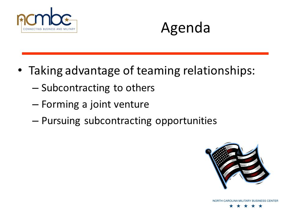 Agenda Taking advantage of teaming relationships: – Subcontracting to others – Forming a joint venture – Pursuing subcontracting opportunities