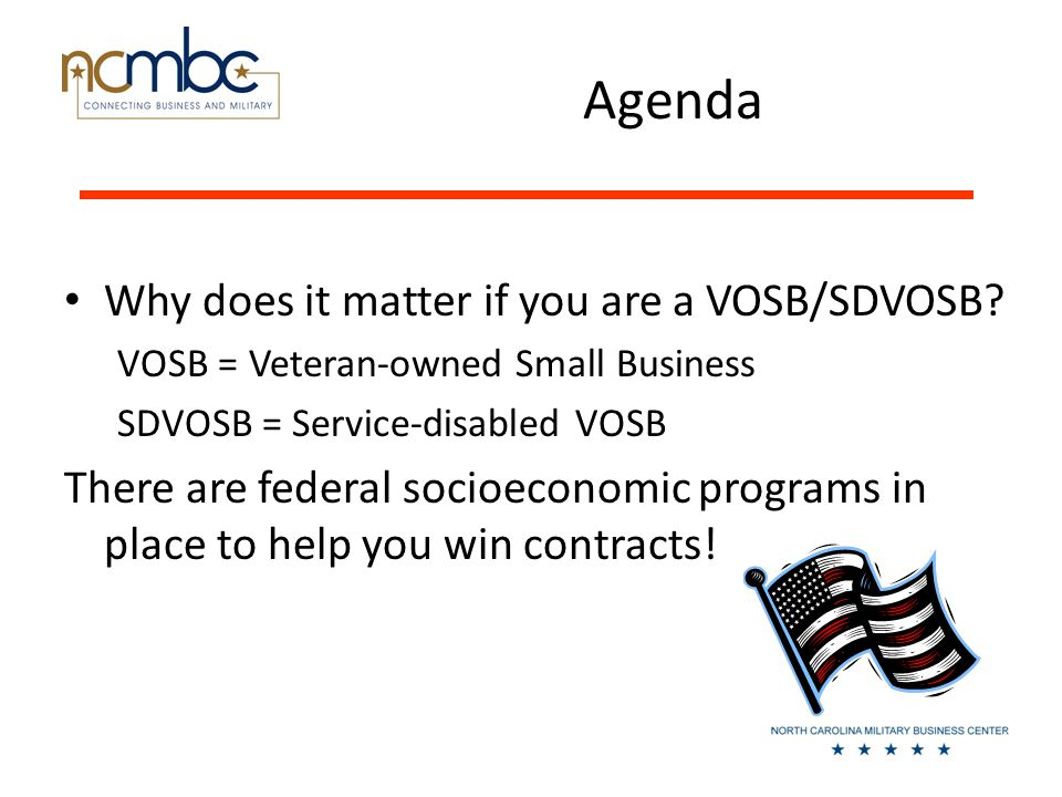 Agenda Why does it matter if you are a VOSB/SDVOSB.
