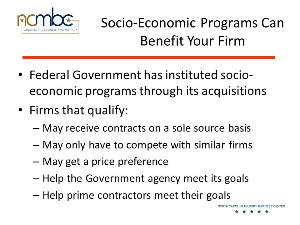 Socio-Economic Programs Can Benefit Your Firm Federal Government has instituted socio- economic programs through its acquisitions Firms that qualify: – May receive contracts on a sole source basis – May only have to compete with similar firms – May get a price preference – Help the Government agency meet its goals – Help prime contractors meet their goals