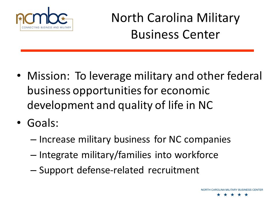 North Carolina Military Business Center Mission: To leverage military and other federal business opportunities for economic development and quality of life in NC Goals: – Increase military business for NC companies – Integrate military/families into workforce – Support defense-related recruitment