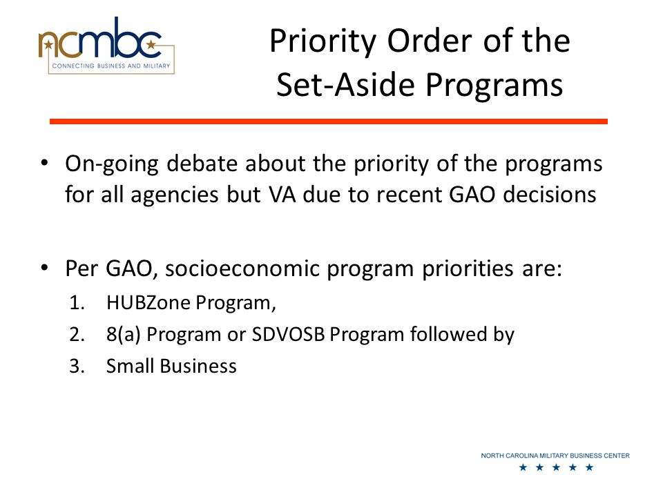 Priority Order of the Set-Aside Programs On-going debate about the priority of the programs for all agencies but VA due to recent GAO decisions Per GAO, socioeconomic program priorities are: 1.HUBZone Program, 2.8(a) Program or SDVOSB Program followed by 3.Small Business