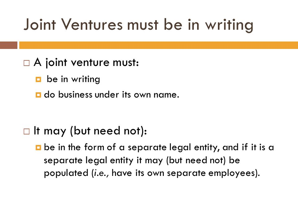 Joint Ventures must be in writing  A joint venture must:  be in writing  do business under its own name.