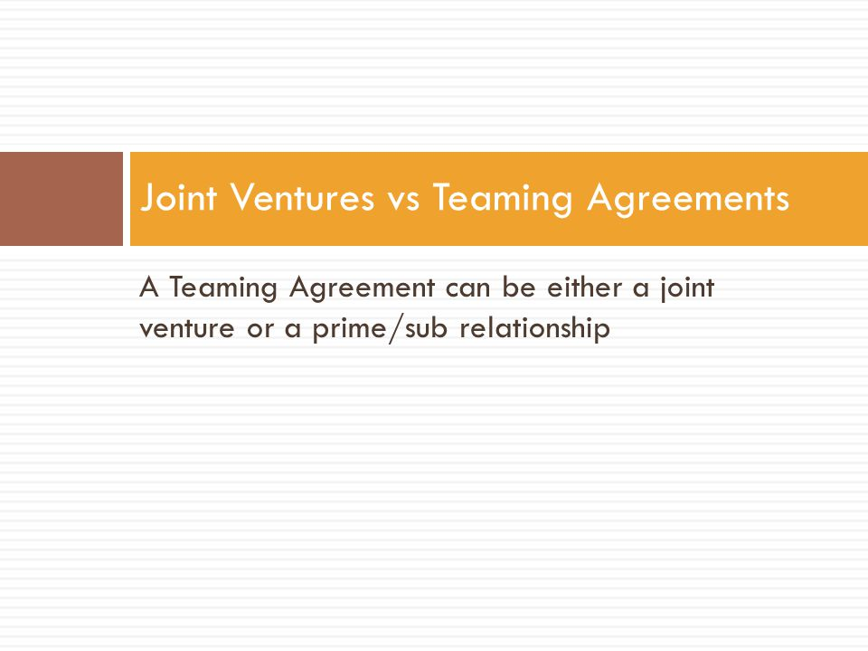 A Teaming Agreement can be either a joint venture or a prime/sub relationship Joint Ventures vs Teaming Agreements
