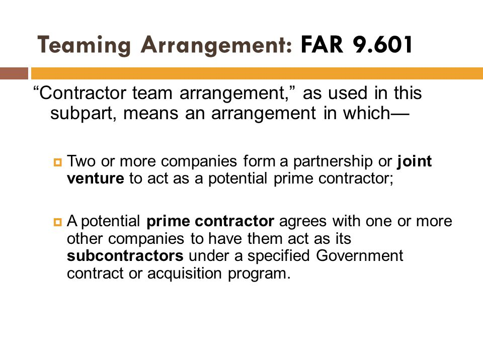 "Teaming Arrangement: FAR 9.601 ""Contractor team arrangement,"" as used in this subpart, means an arrangement in which—  Two or more companies form a p"