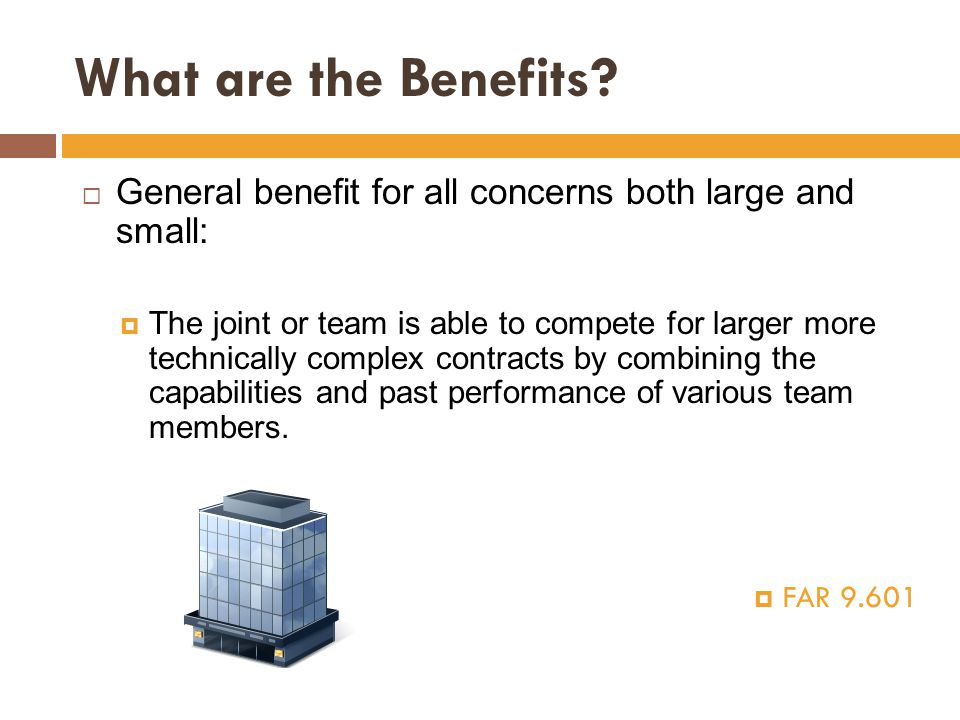 What are the Benefits?  General benefit for all concerns both large and small:  The joint or team is able to compete for larger more technically com