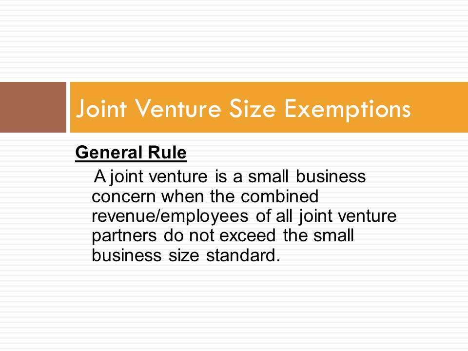 General Rule A joint venture is a small business concern when the combined revenue/employees of all joint venture partners do not exceed the small bus