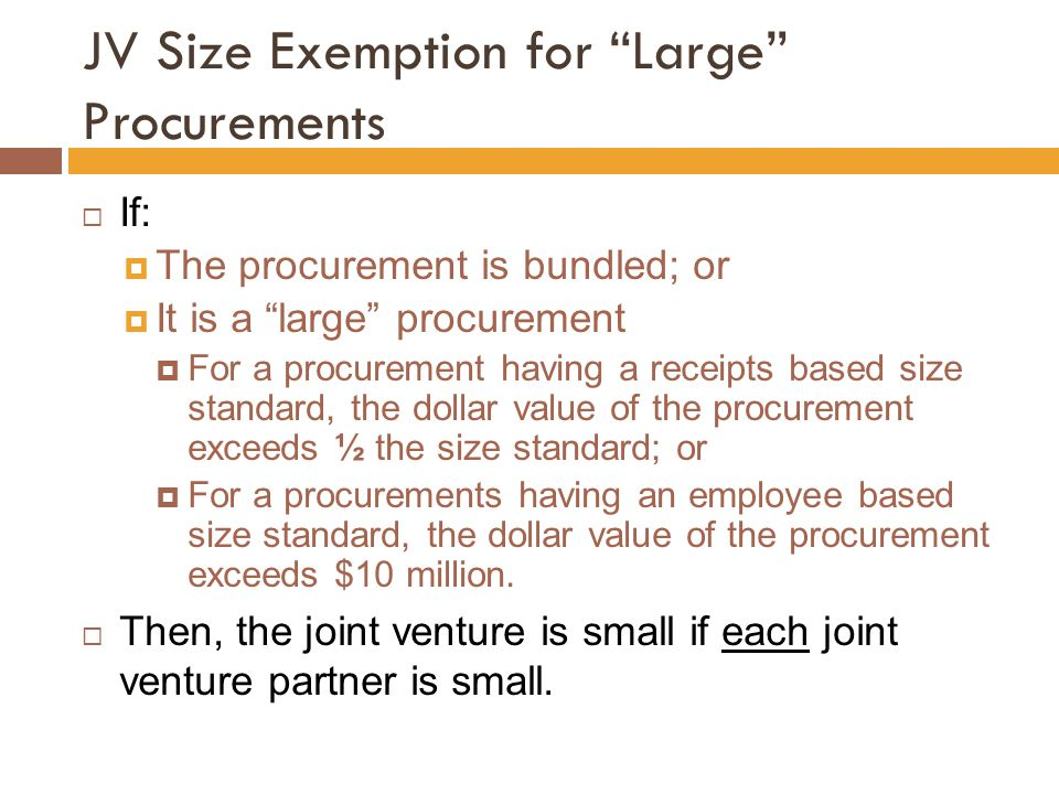 JV Size Exemption for Large Procurements  If:  The procurement is bundled; or  It is a large procurement  For a procurement having a receipts based size standard, the dollar value of the procurement exceeds ½ the size standard; or  For a procurements having an employee based size standard, the dollar value of the procurement exceeds $10 million.
