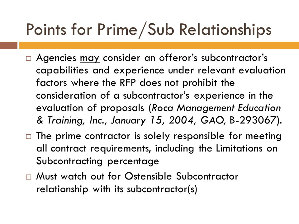 Points for Prime/Sub Relationships  Agencies may consider an offeror's subcontractor's capabilities and experience under relevant evaluation factors where the RFP does not prohibit the consideration of a subcontractor's experience in the evaluation of proposals (Roca Management Education & Training, Inc., January 15, 2004, GAO, B-293067).