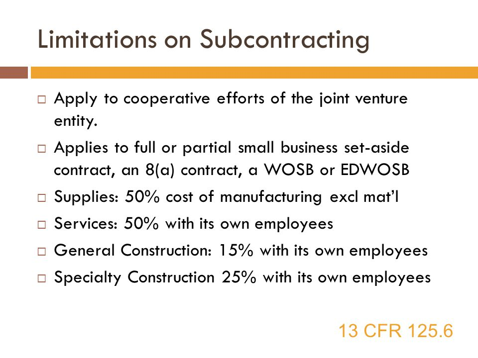 Limitations on Subcontracting  Apply to cooperative efforts of the joint venture entity.  Applies to full or partial small business set-aside contra