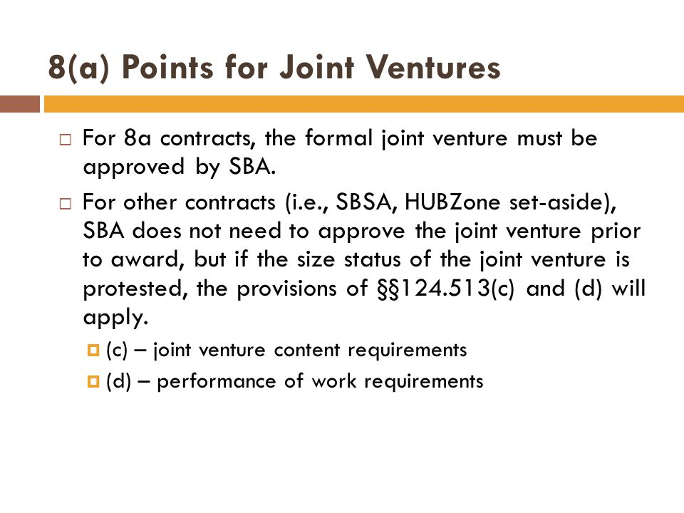 8(a) Points for Joint Ventures  For 8a contracts, the formal joint venture must be approved by SBA.  For other contracts (i.e., SBSA, HUBZone set-as