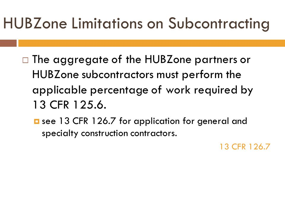 HUBZone Limitations on Subcontracting  The aggregate of the HUBZone partners or HUBZone subcontractors must perform the applicable percentage of work required by 13 CFR 125.6.