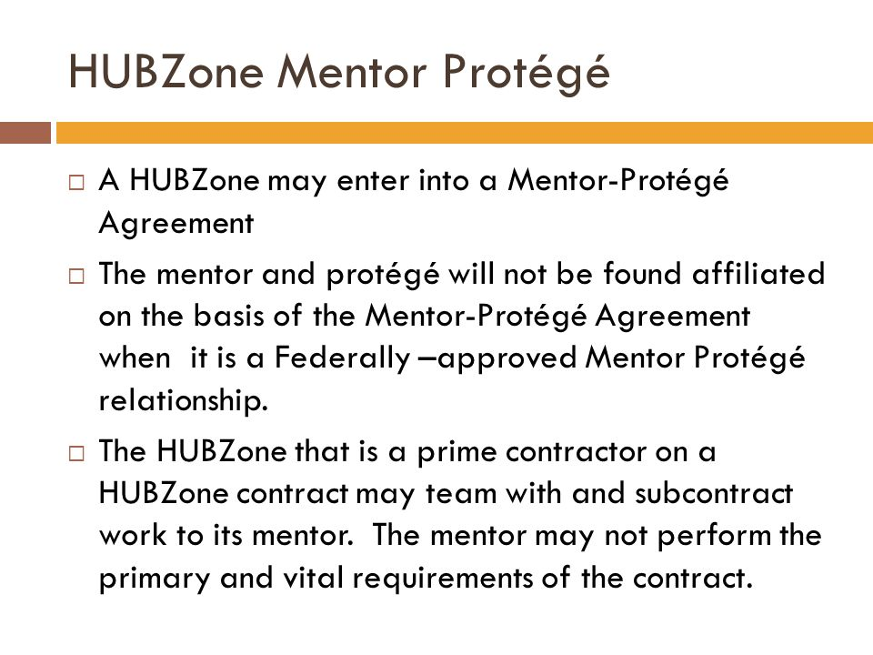 HUBZone Mentor Protégé  A HUBZone may enter into a Mentor-Protégé Agreement  The mentor and protégé will not be found affiliated on the basis of the Mentor-Protégé Agreement when it is a Federally –approved Mentor Protégé relationship.