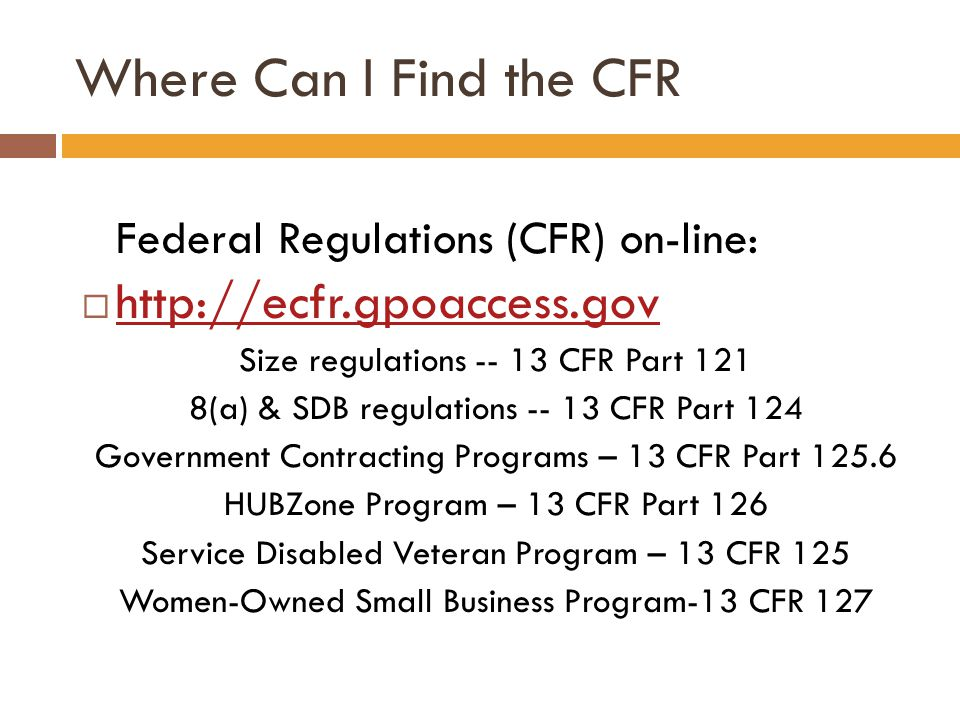 Where Can I Find the CFR Federal Regulations (CFR) on-line:  http://ecfr.gpoaccess.gov http://ecfr.gpoaccess.gov Size regulations -- 13 CFR Part 121