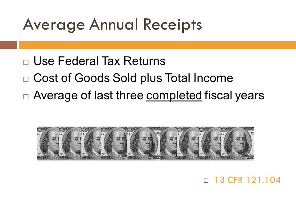 Average Annual Receipts  Use Federal Tax Returns  Cost of Goods Sold plus Total Income  Average of last three completed fiscal years  13 CFR 121.1
