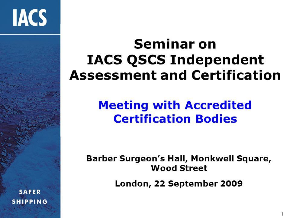 1 Seminar on IACS QSCS Independent Assessment and Certification Meeting with Accredited Certification Bodies Barber Surgeon's Hall, Monkwell Square, W