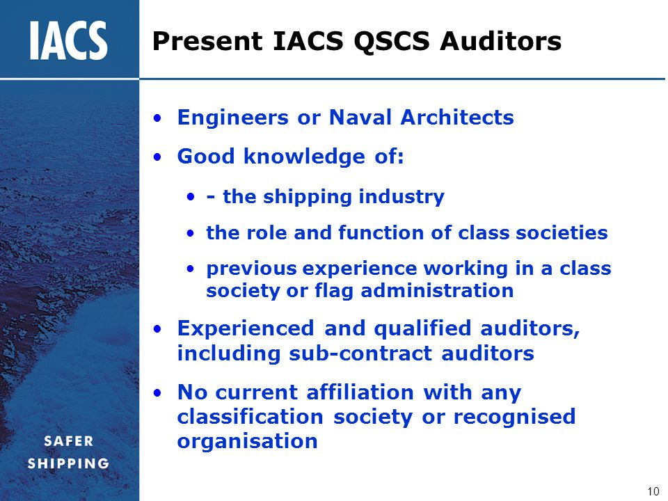 10 Present IACS QSCS Auditors Engineers or Naval Architects Good knowledge of: - the shipping industry the role and function of class societies previo