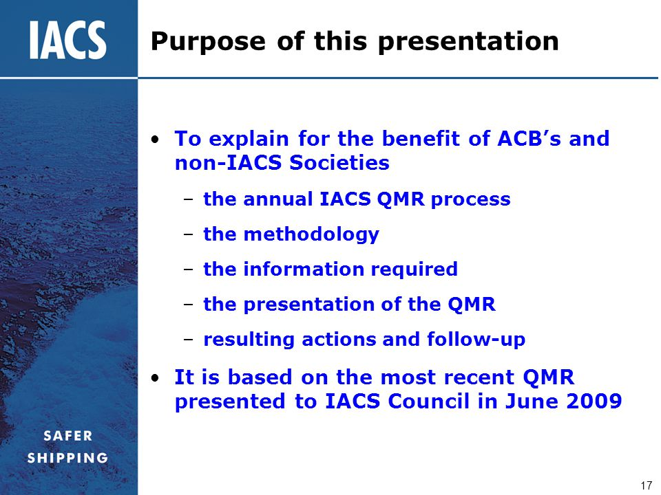 17 To explain for the benefit of ACB's and non-IACS Societies –the annual IACS QMR process –the methodology –the information required –the presentatio