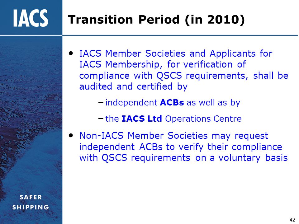 42 Transition Period (in 2010) IACS Member Societies and Applicants for IACS Membership, for verification of compliance with QSCS requirements, shall