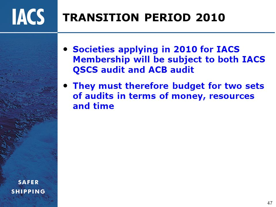 47 TRANSITION PERIOD 2010 Societies applying in 2010 for IACS Membership will be subject to both IACS QSCS audit and ACB audit They must therefore bud