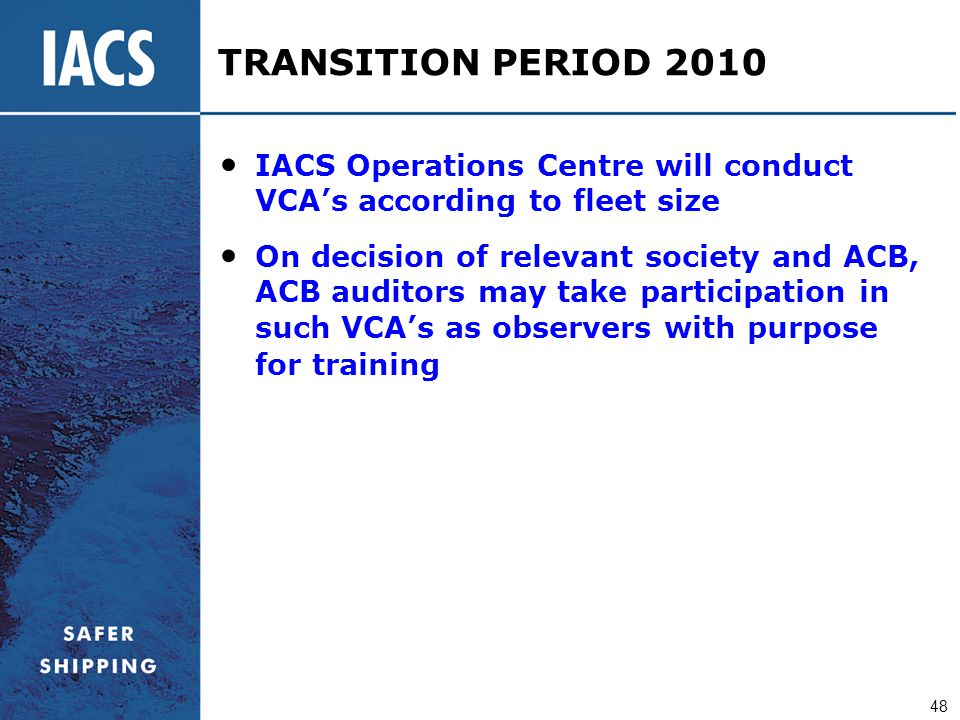 48 TRANSITION PERIOD 2010 IACS Operations Centre will conduct VCA's according to fleet size On decision of relevant society and АСВ, ACB auditors may