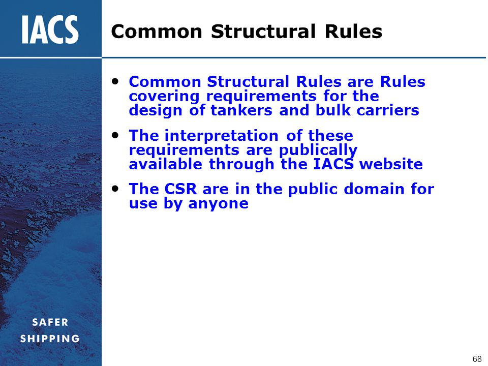 68 Common Structural Rules are Rules covering requirements for the design of tankers and bulk carriers The interpretation of these requirements are pu