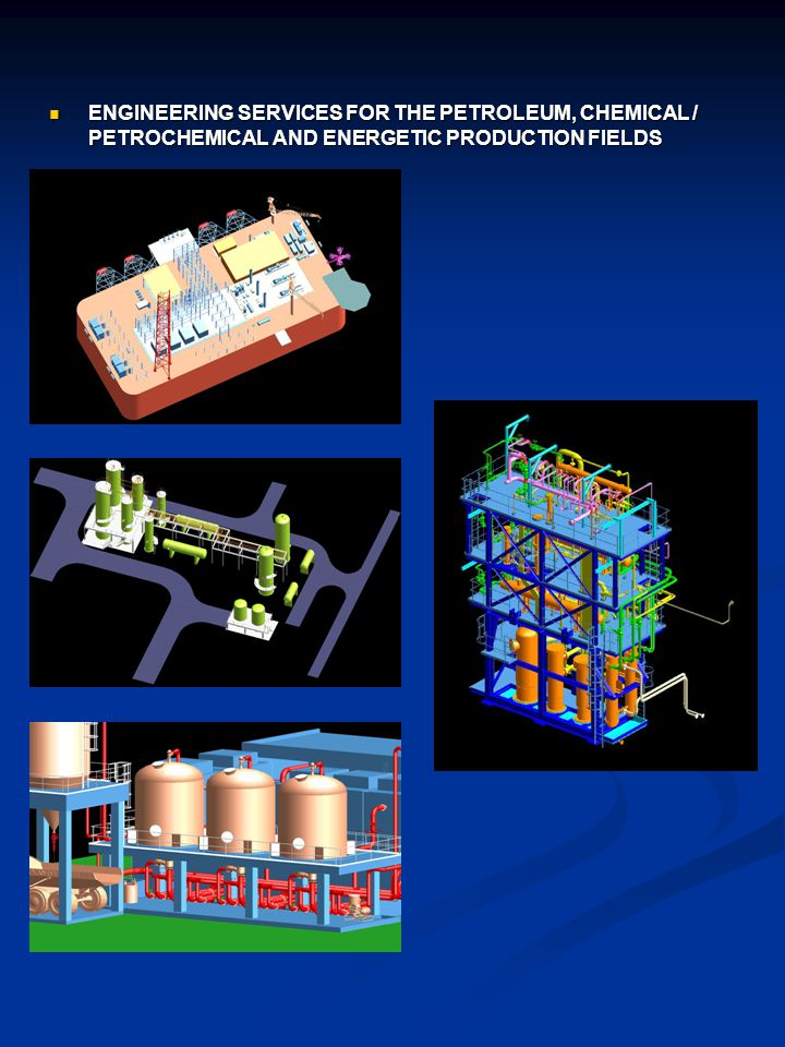 ENGINEERING SERVICES FOR THE PETROLEUM, CHEMICAL / PETROCHEMICAL AND ENERGETIC PRODUCTION FIELDS ENGINEERING SERVICES FOR THE PETROLEUM, CHEMICAL / PETROCHEMICAL AND ENERGETIC PRODUCTION FIELDS