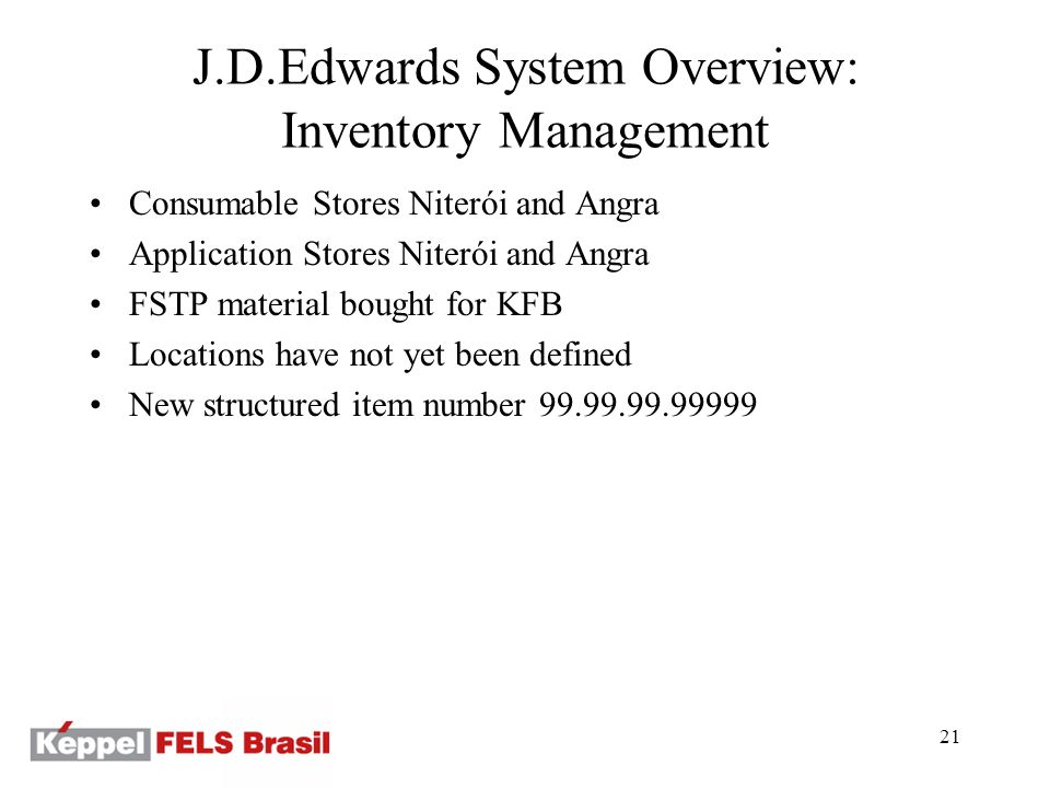 21 Consumable Stores Niterói and Angra Application Stores Niterói and Angra FSTP material bought for KFB Locations have not yet been defined New structured item number 99.99.99.99999 J.D.Edwards System Overview: Inventory Management