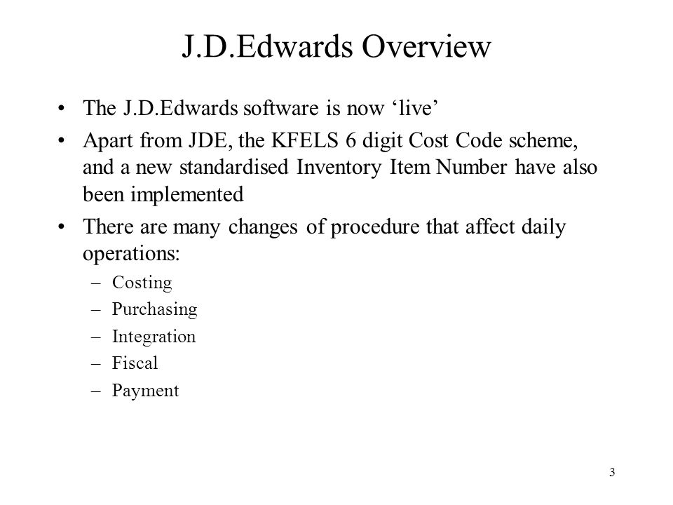 3 The J.D.Edwards software is now 'live' Apart from JDE, the KFELS 6 digit Cost Code scheme, and a new standardised Inventory Item Number have also been implemented There are many changes of procedure that affect daily operations: –Costing –Purchasing –Integration –Fiscal –Payment J.D.Edwards Overview