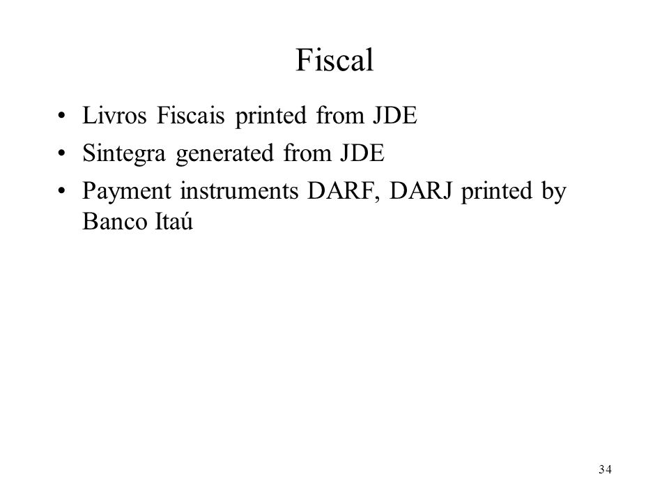 34 Fiscal Livros Fiscais printed from JDE Sintegra generated from JDE Payment instruments DARF, DARJ printed by Banco Itaú