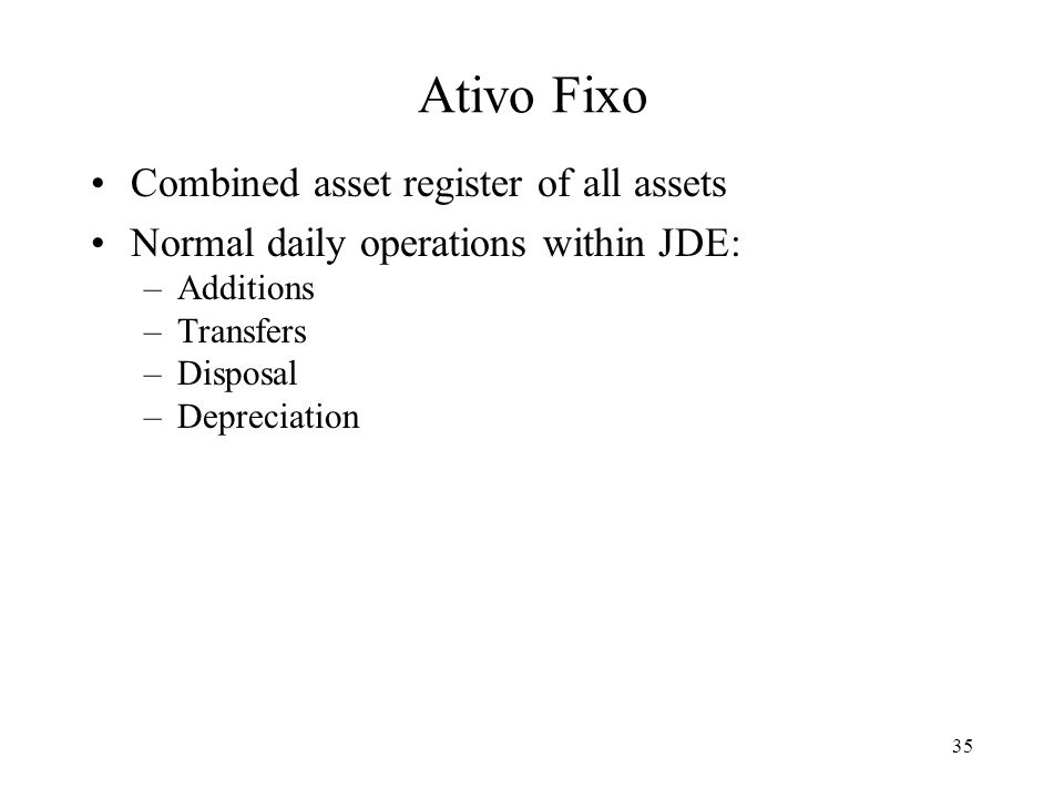 35 Ativo Fixo Combined asset register of all assets Normal daily operations within JDE: –Additions –Transfers –Disposal –Depreciation