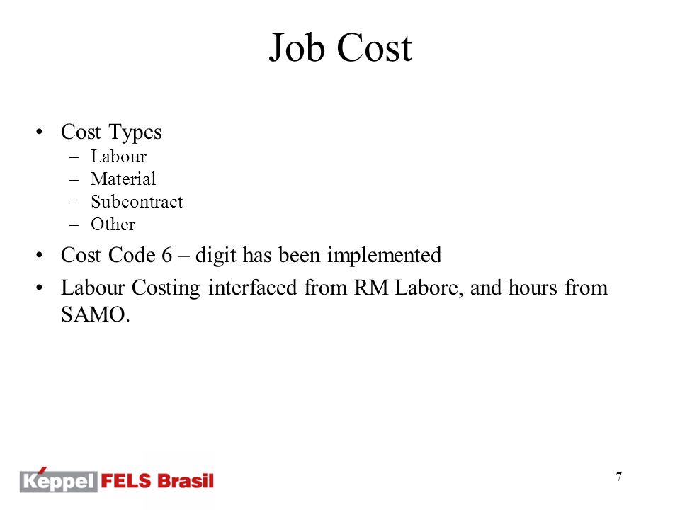 7 Job Cost Cost Types –Labour –Material –Subcontract –Other Cost Code 6 – digit has been implemented Labour Costing interfaced from RM Labore, and hours from SAMO.