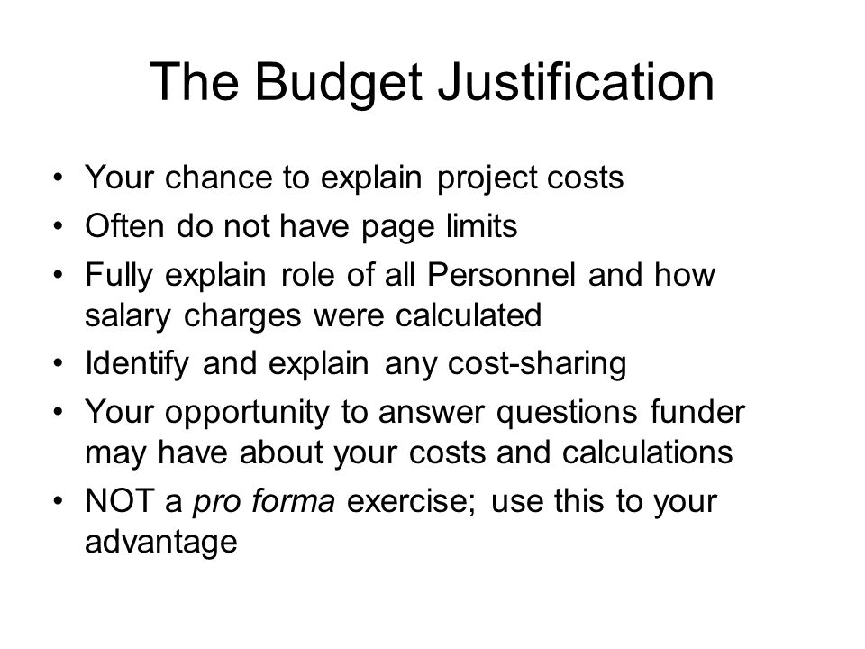 The Budget Justification Your chance to explain project costs Often do not have page limits Fully explain role of all Personnel and how salary charges