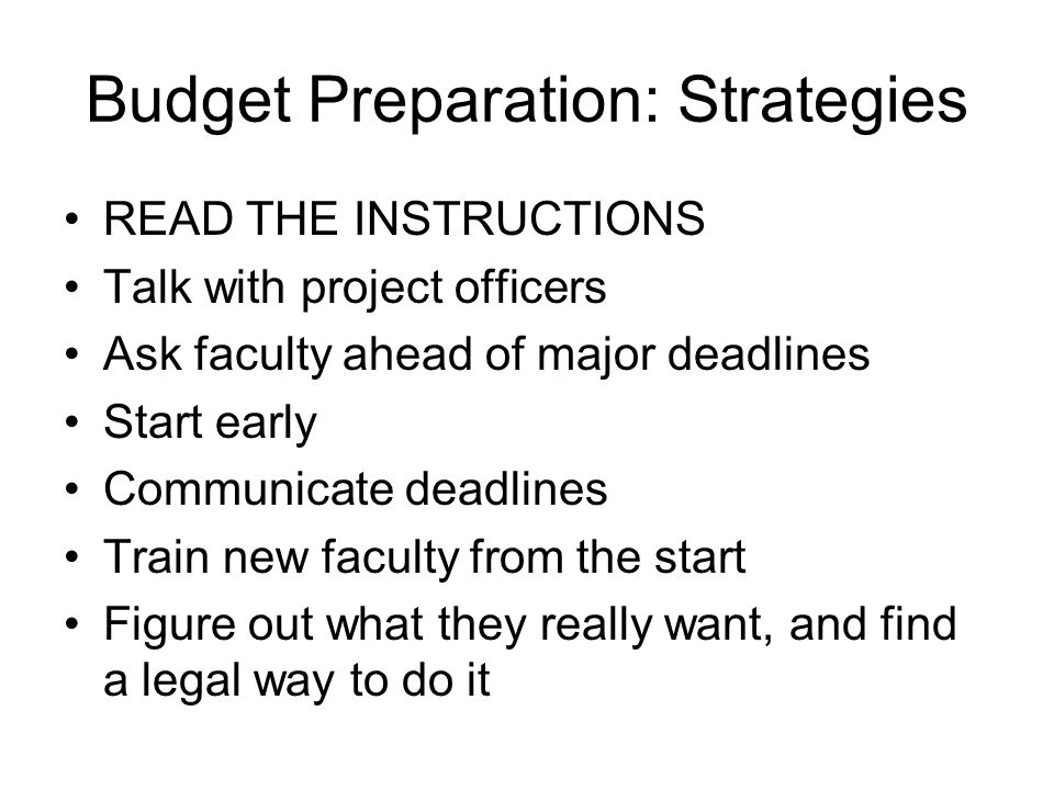 Budget Preparation: Strategies READ THE INSTRUCTIONS Talk with project officers Ask faculty ahead of major deadlines Start early Communicate deadlines Train new faculty from the start Figure out what they really want, and find a legal way to do it
