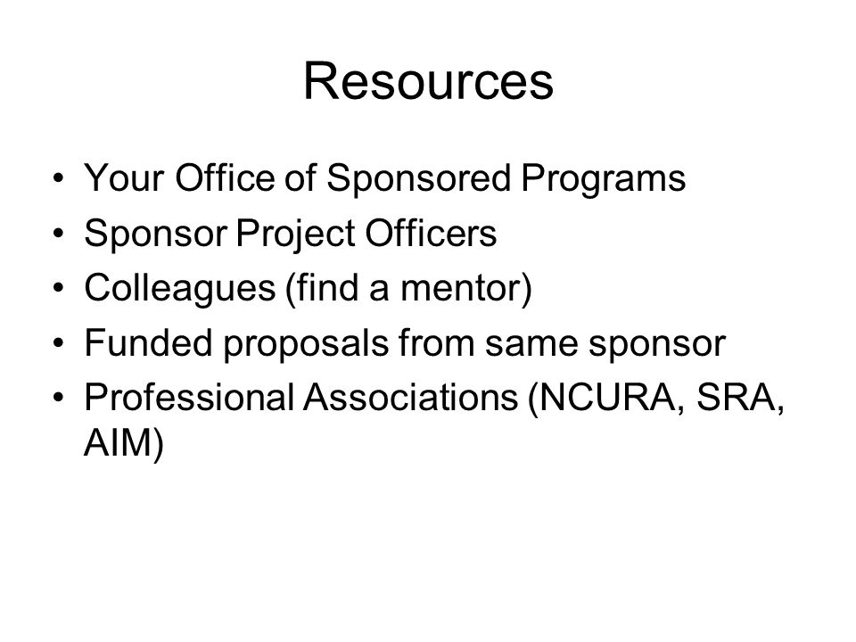 Resources Your Office of Sponsored Programs Sponsor Project Officers Colleagues (find a mentor) Funded proposals from same sponsor Professional Associations (NCURA, SRA, AIM)