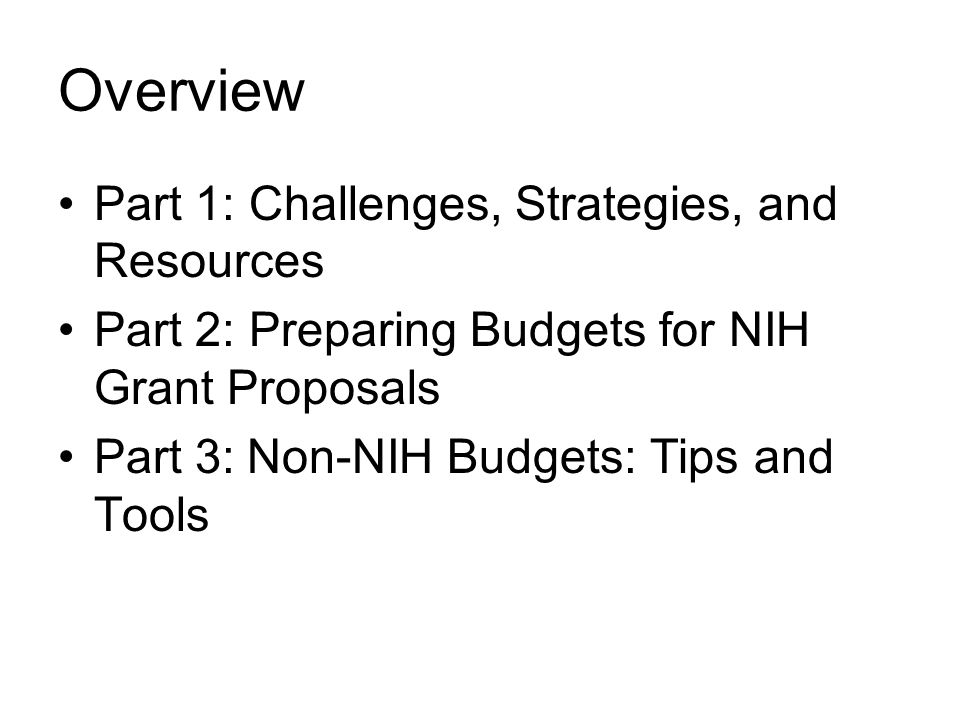 Overview Part 1: Challenges, Strategies, and Resources Part 2: Preparing Budgets for NIH Grant Proposals Part 3: Non-NIH Budgets: Tips and Tools