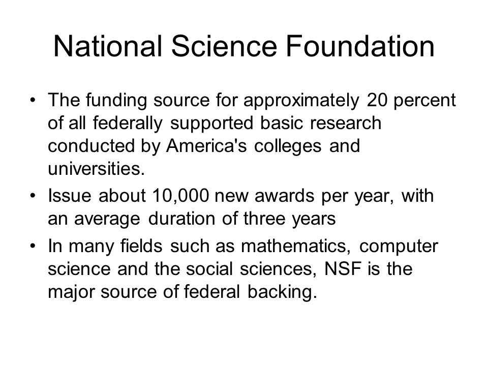 National Science Foundation The funding source for approximately 20 percent of all federally supported basic research conducted by America's colleges