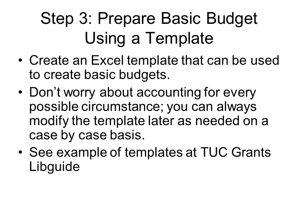 Step 3: Prepare Basic Budget Using a Template Create an Excel template that can be used to create basic budgets. Don't worry about accounting for ever