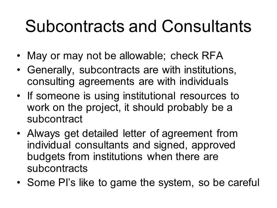 Subcontracts and Consultants May or may not be allowable; check RFA Generally, subcontracts are with institutions, consulting agreements are with indi