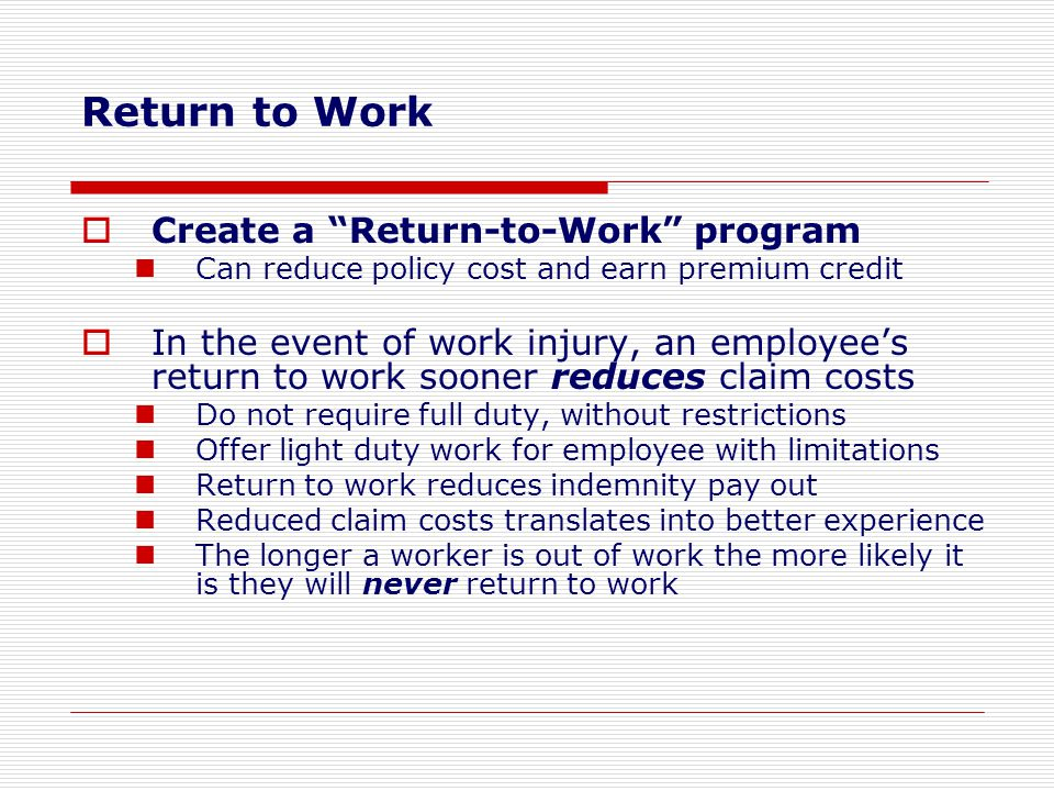 "Return to Work  Create a ""Return-to-Work"" program Can reduce policy cost and earn premium credit  In the event of work injury, an employee's return"