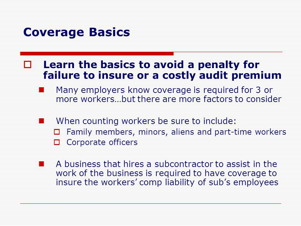  Learn the basics to avoid a penalty for failure to insure or a costly audit premium Many employers know coverage is required for 3 or more workers…b