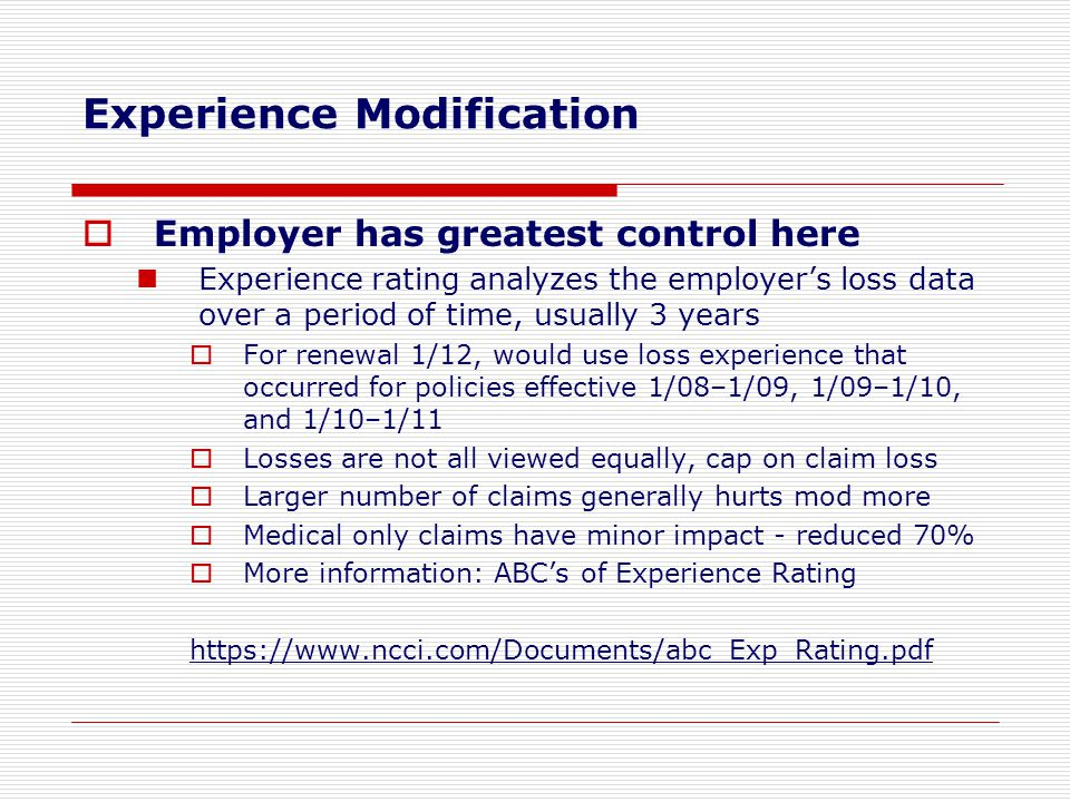  Employer has greatest control here Experience rating analyzes the employer's loss data over a period of time, usually 3 years  For renewal 1/12, wo