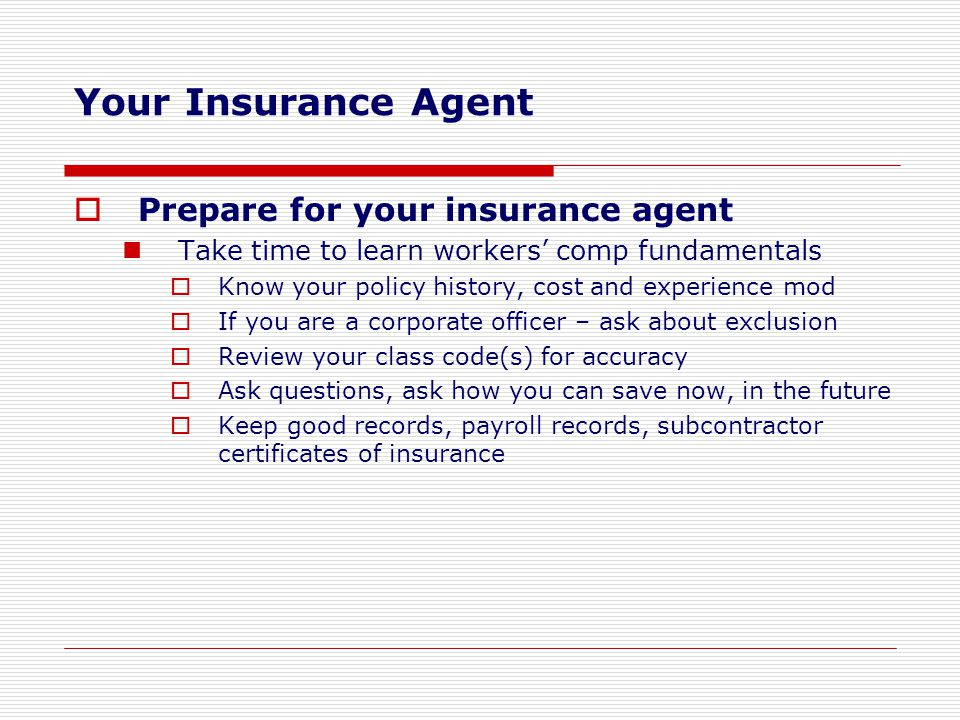  Prepare for your insurance agent Take time to learn workers' comp fundamentals  Know your policy history, cost and experience mod  If you are a co